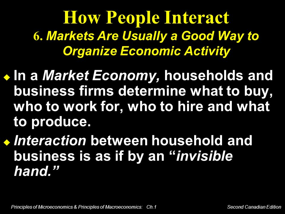 Principles of Microeconomics & Principles of Macroeconomics: Ch.1 Second Canadian Edition How People Interact 6. Markets Are Usually a Good Way to Org