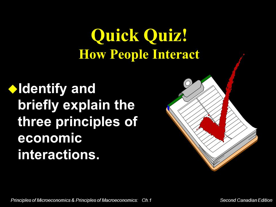 Principles of Microeconomics & Principles of Macroeconomics: Ch.1 Second Canadian Edition Quick Quiz! How People Interact Identify and briefly explain