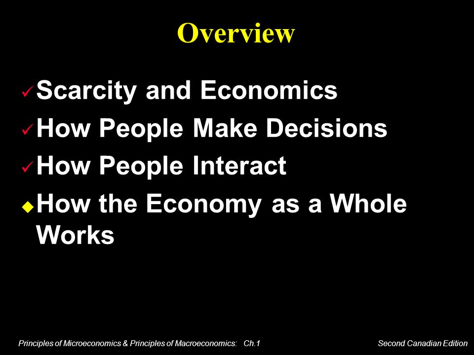 Principles of Microeconomics & Principles of Macroeconomics: Ch.1 Second Canadian Edition Overview Scarcity and Economics How People Make Decisions Ho