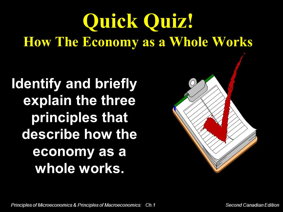 Principles of Microeconomics & Principles of Macroeconomics: Ch.1 Second Canadian Edition Quick Quiz! How The Economy as a Whole Works Identify and br