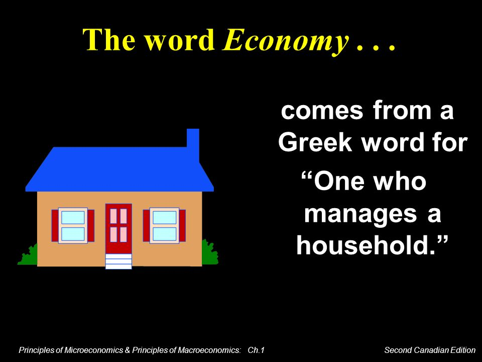 Principles of Microeconomics & Principles of Macroeconomics: Ch.1 Second Canadian Edition The word Economy... comes from a Greek word for One who mana