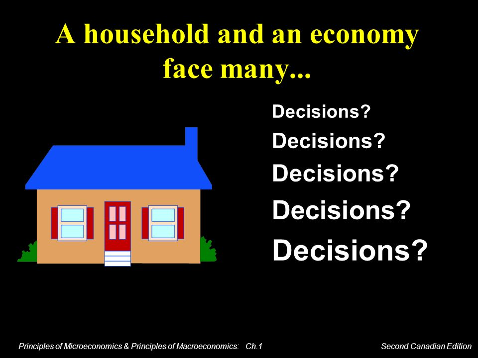 Principles of Microeconomics & Principles of Macroeconomics: Ch.1 Second Canadian Edition A household and an economy face many... Decisions?
