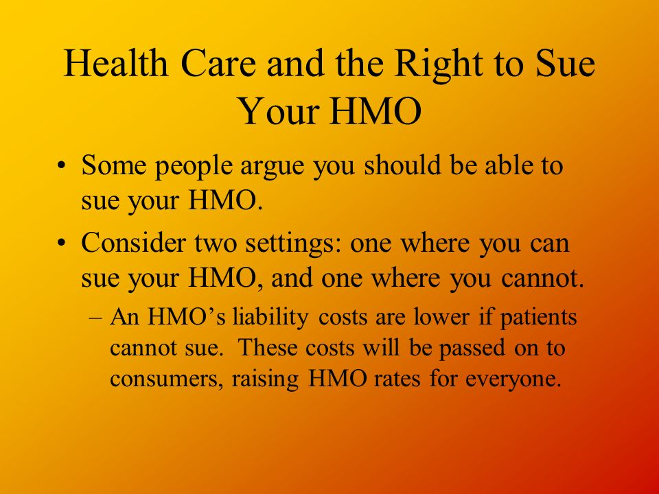 Health Care and the Right to Sue Your HMO Some people argue you should be able to sue your HMO.