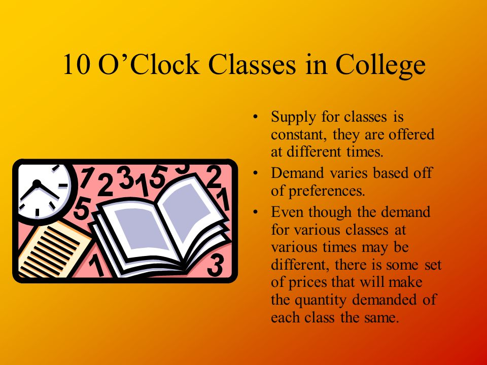 10 OClock Classes in College Supply for classes is constant, they are offered at different times.
