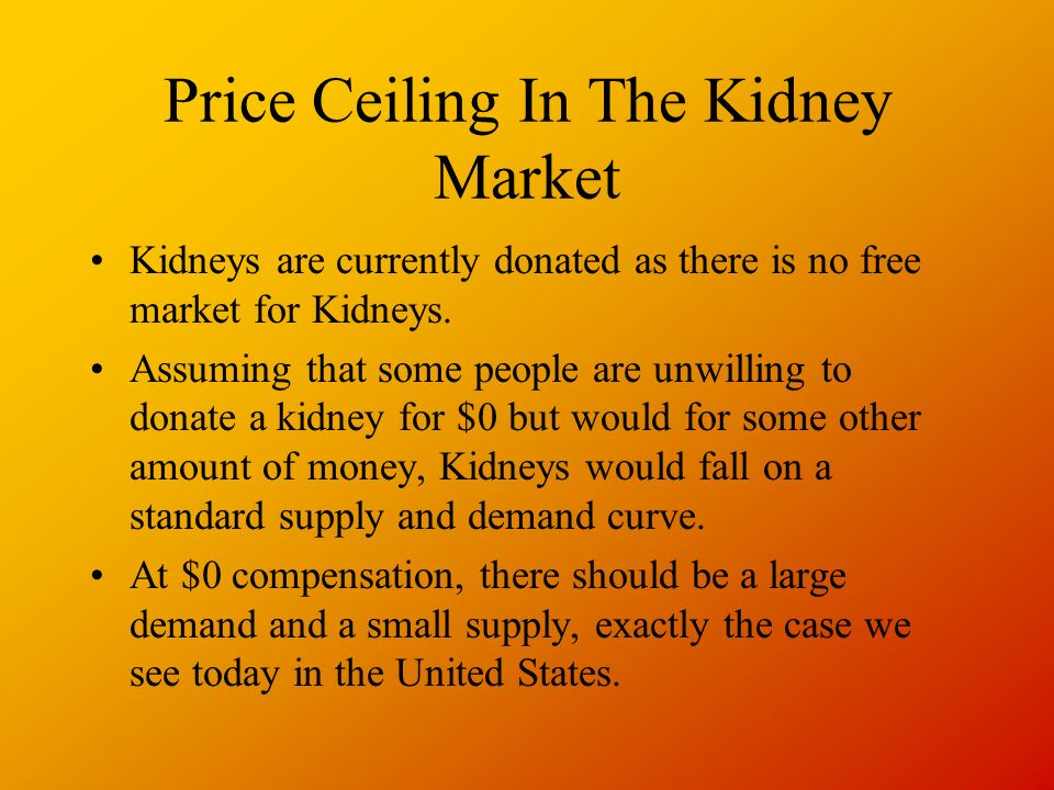 Price Ceiling In The Kidney Market Kidneys are currently donated as there is no free market for Kidneys.
