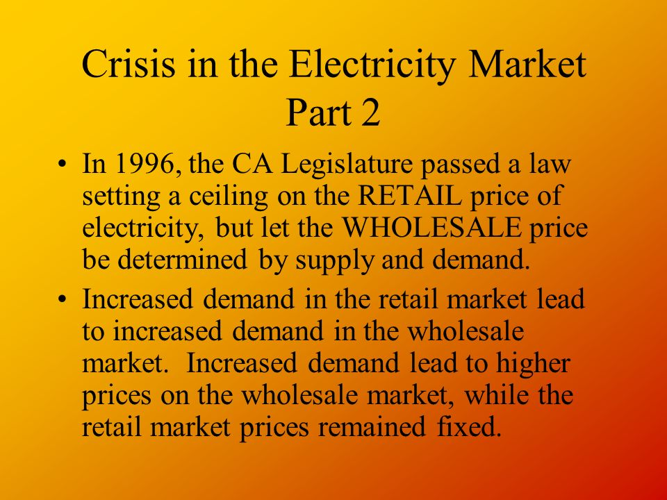 Crisis in the Electricity Market Part 2 In 1996, the CA Legislature passed a law setting a ceiling on the RETAIL price of electricity, but let the WHOLESALE price be determined by supply and demand.