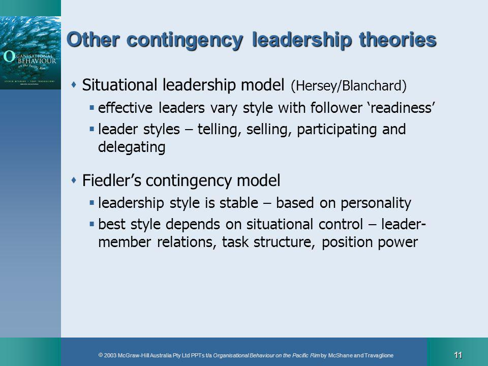 2003 McGraw-Hill Australia Pty Ltd PPTs t/a Organisational Behaviour on the Pacific Rim by McShane and Travaglione 11 Other contingency leadership theories Situational leadership model (Hersey/Blanchard) effective leaders vary style with follower readiness leader styles – telling, selling, participating and delegating Fiedlers contingency model leadership style is stable – based on personality best style depends on situational control – leader- member relations, task structure, position power