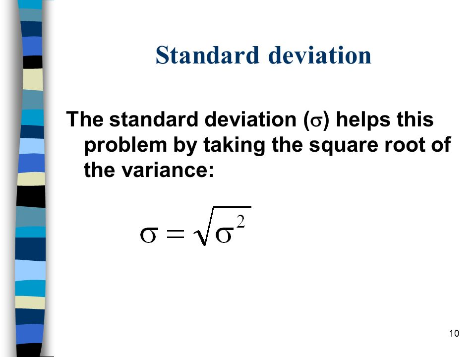 10 Standard deviation The standard deviation ( ) helps this problem by taking the square root of the variance: