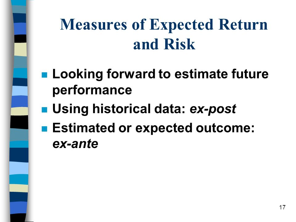 17 Measures of Expected Return and Risk n Looking forward to estimate future performance n Using historical data: ex-post n Estimated or expected outc