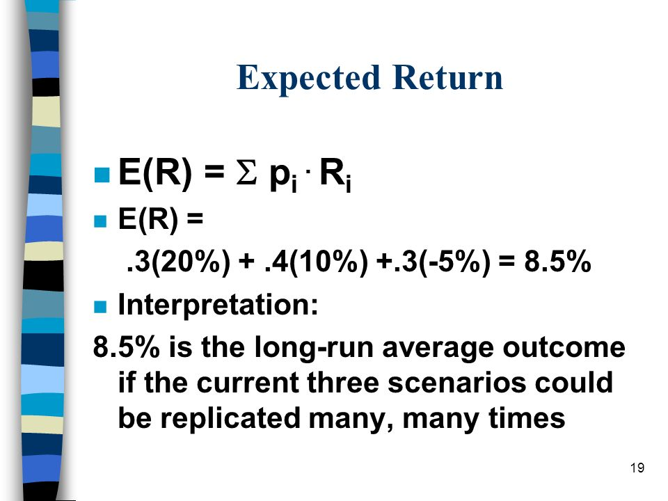 19 Expected Return n E(R) = p i. R i n E(R) =.3(20%) +.4(10%) +.3(-5%) = 8.5% n Interpretation: 8.5% is the long-run average outcome if the current th