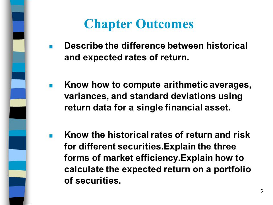 2 n Describe the difference between historical and expected rates of return. n Know how to compute arithmetic averages, variances, and standard deviat