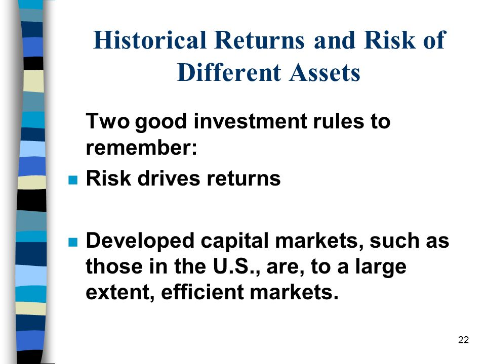 22 Historical Returns and Risk of Different Assets Two good investment rules to remember: n Risk drives returns n Developed capital markets, such as t