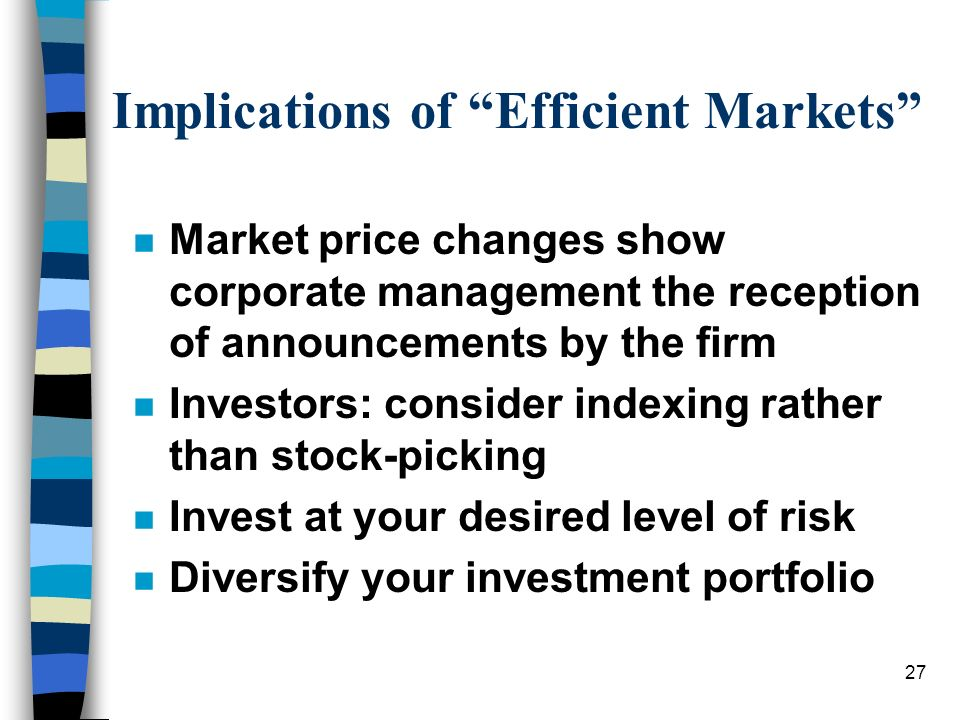 27 Implications of Efficient Markets n Market price changes show corporate management the reception of announcements by the firm n Investors: consider