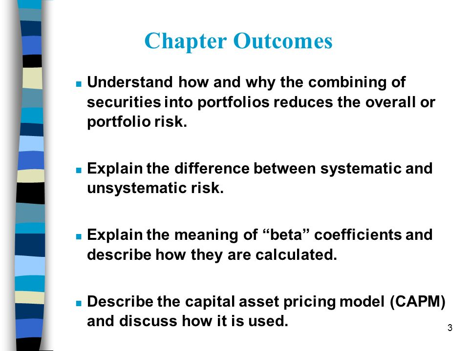 3 n Understand how and why the combining of securities into portfolios reduces the overall or portfolio risk. n Explain the difference between systema