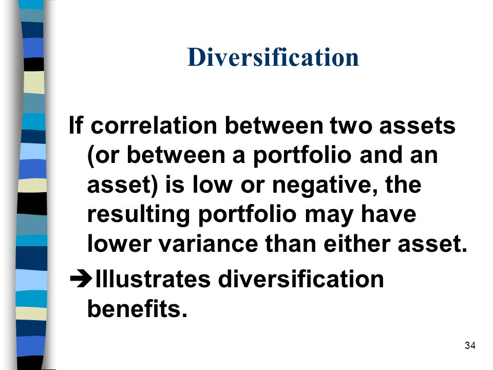 34 Diversification If correlation between two assets (or between a portfolio and an asset) is low or negative, the resulting portfolio may have lower