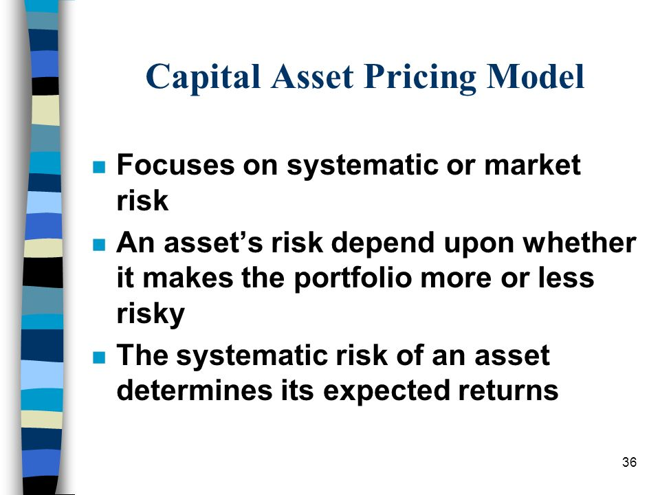 36 Capital Asset Pricing Model n Focuses on systematic or market risk n An assets risk depend upon whether it makes the portfolio more or less risky n