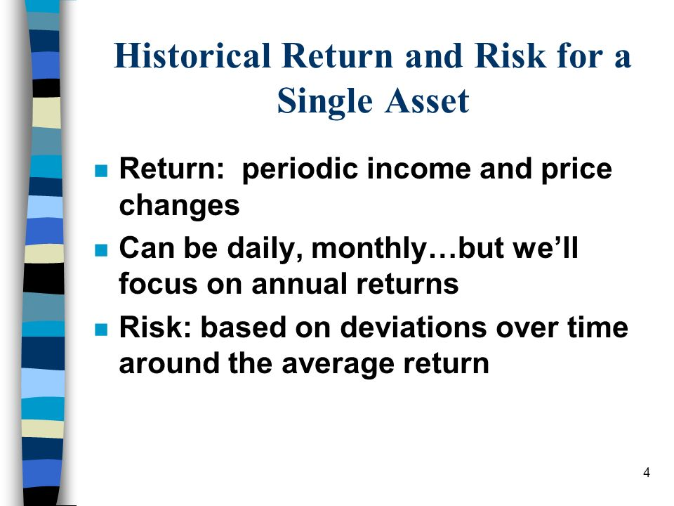 4 Historical Return and Risk for a Single Asset n Return: periodic income and price changes n Can be daily, monthly…but well focus on annual returns n