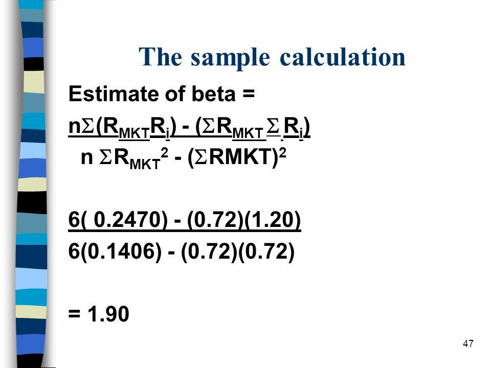 47 The sample calculation Estimate of beta = n (R MKT R i ) - ( R MKT R i ) n R MKT 2 - ( RMKT) 2 6( 0.2470) - (0.72)(1.20) 6(0.1406) - (0.72)(0.72) =