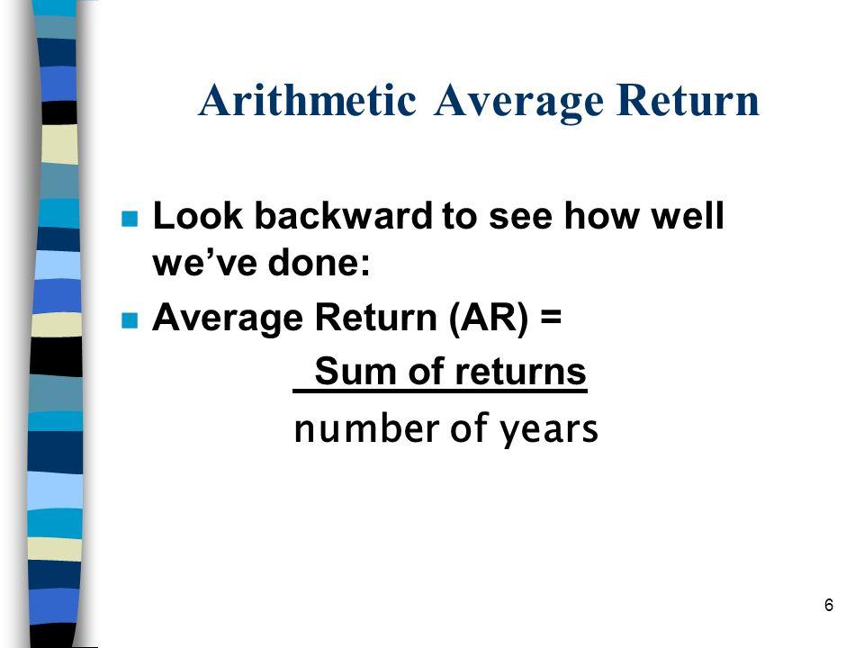 6 Arithmetic Average Return n Look backward to see how well weve done: n Average Return (AR) = Sum of returns number of years