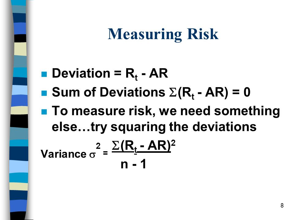 8 Measuring Risk n Deviation = R t - AR n Sum of Deviations (R t - AR) = 0 n To measure risk, we need something else…try squaring the deviations Varia