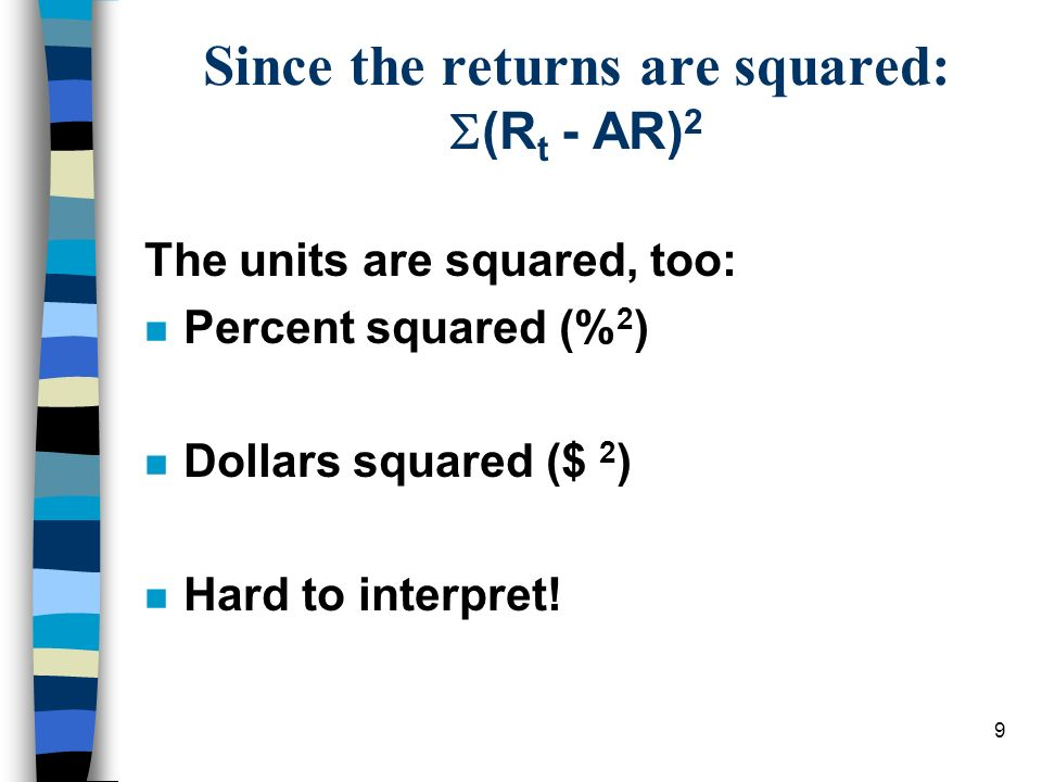 9 Since the returns are squared: (R t - AR) 2 The units are squared, too: n Percent squared (% 2 ) n Dollars squared ($ 2 ) n Hard to interpret!