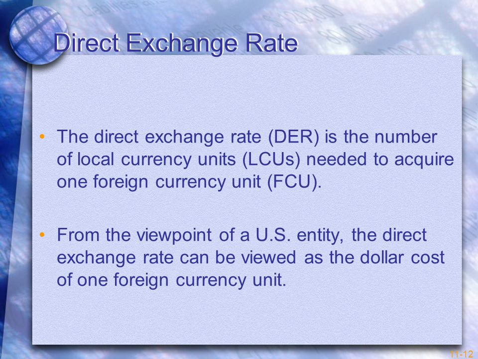 11-12 Direct Exchange Rate The direct exchange rate (DER) is the number of local currency units (LCUs) needed to acquire one foreign currency unit (FC