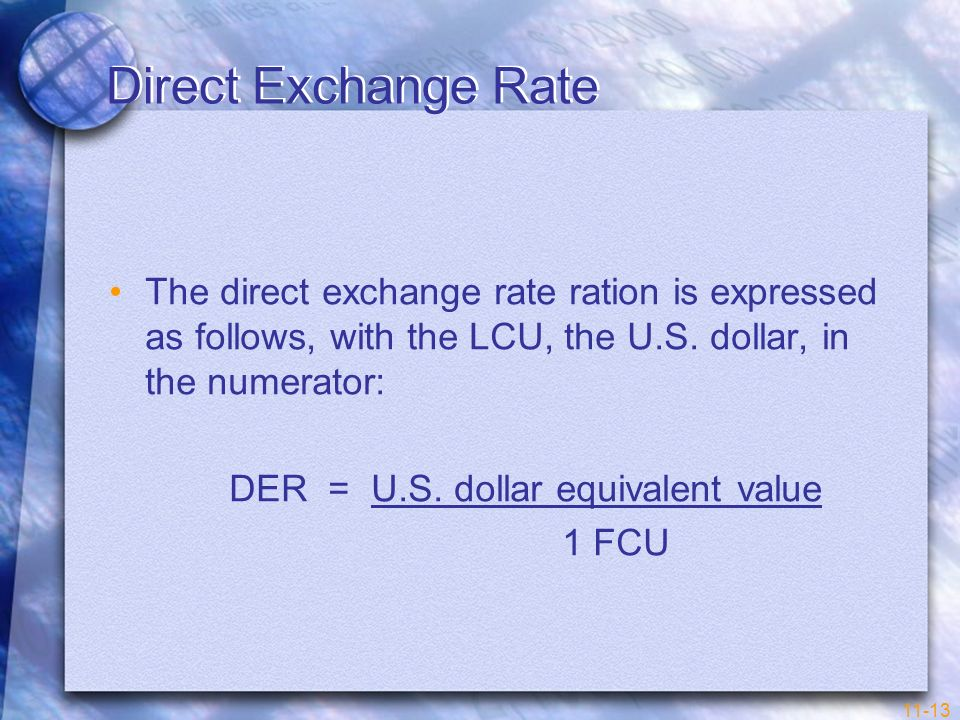 11-13 Direct Exchange Rate The direct exchange rate ration is expressed as follows, with the LCU, the U.S. dollar, in the numerator: DER = U.S. dollar