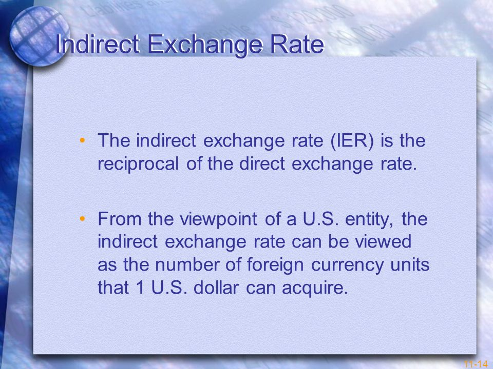 11-14 Indirect Exchange Rate The indirect exchange rate (IER) is the reciprocal of the direct exchange rate. From the viewpoint of a U.S. entity, the