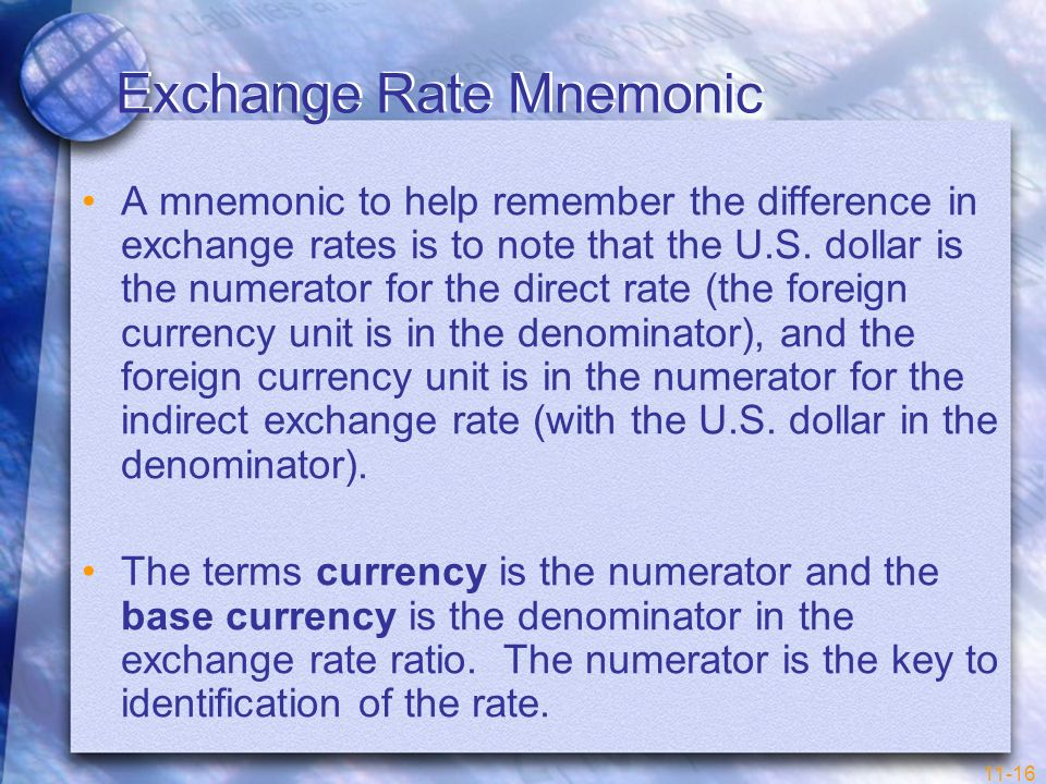 11-16 Exchange Rate Mnemonic A mnemonic to help remember the difference in exchange rates is to note that the U.S. dollar is the numerator for the dir