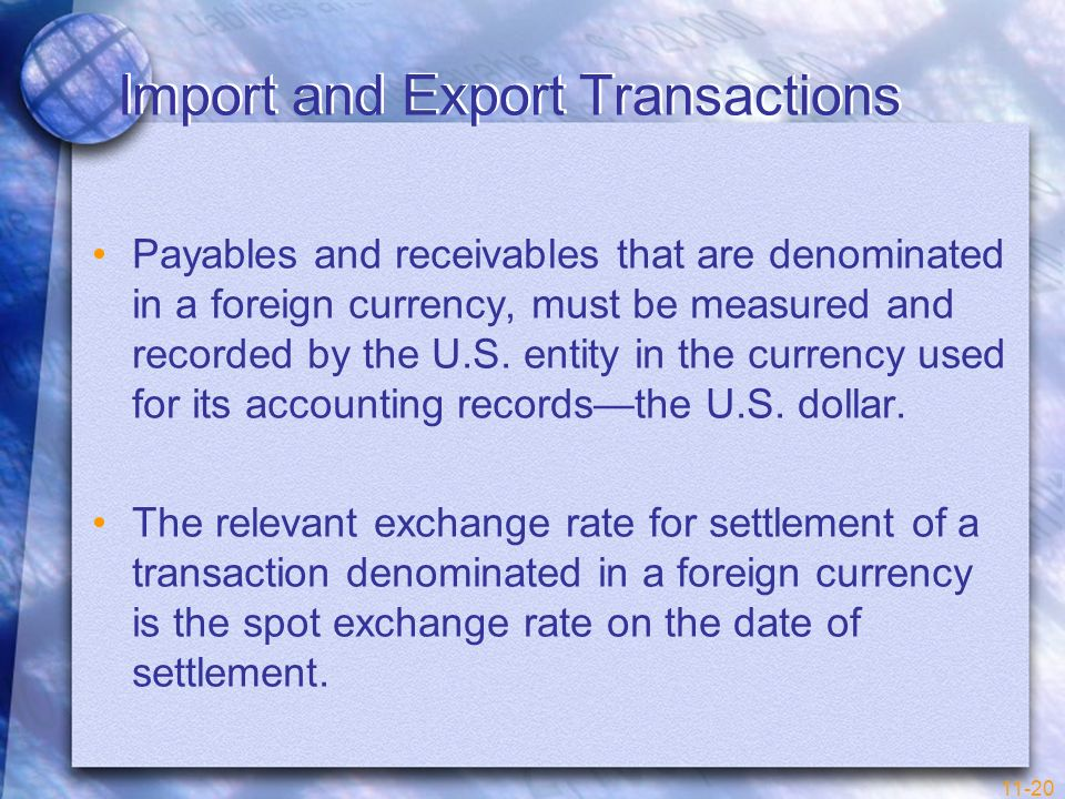 11-20 Import and Export Transactions Payables and receivables that are denominated in a foreign currency, must be measured and recorded by the U.S. en