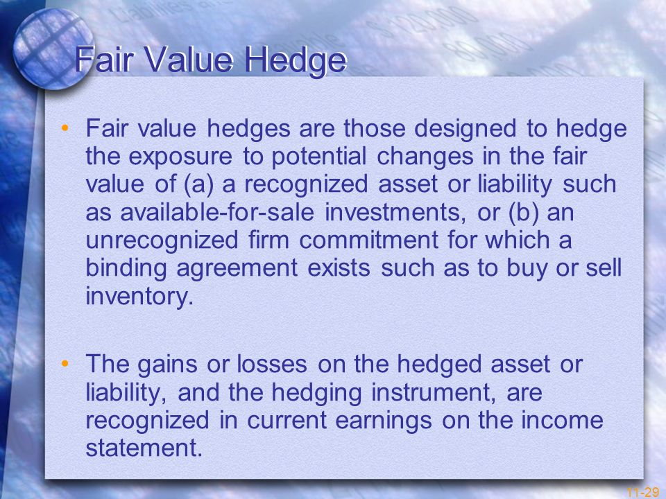 11-29 Fair Value Hedge Fair value hedges are those designed to hedge the exposure to potential changes in the fair value of (a) a recognized asset or