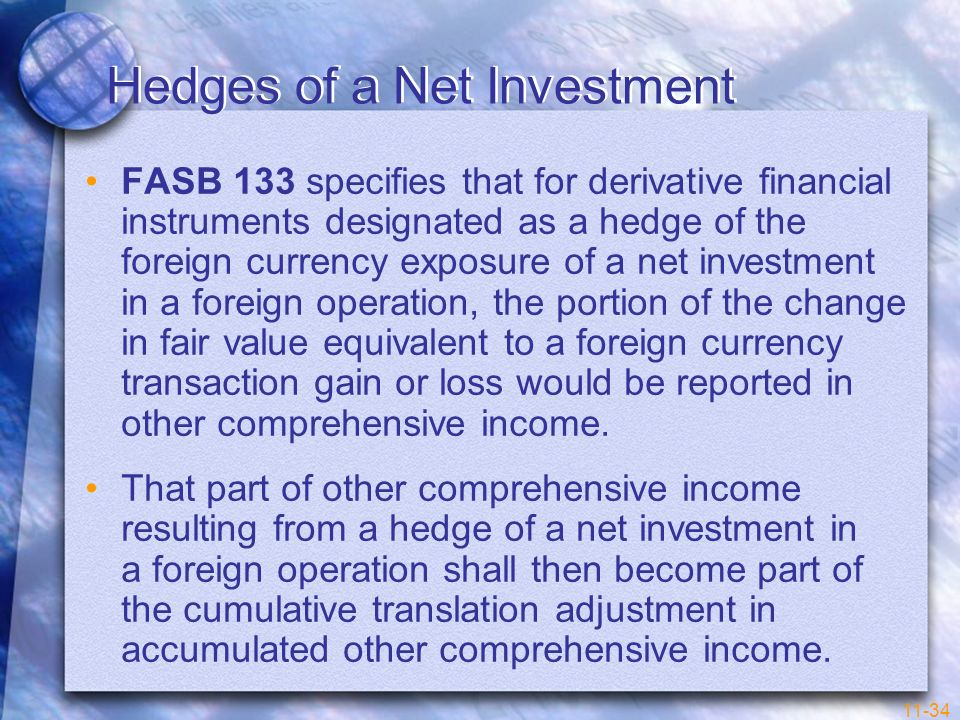 11-34 Hedges of a Net Investment FASB 133 specifies that for derivative financial instruments designated as a hedge of the foreign currency exposure o