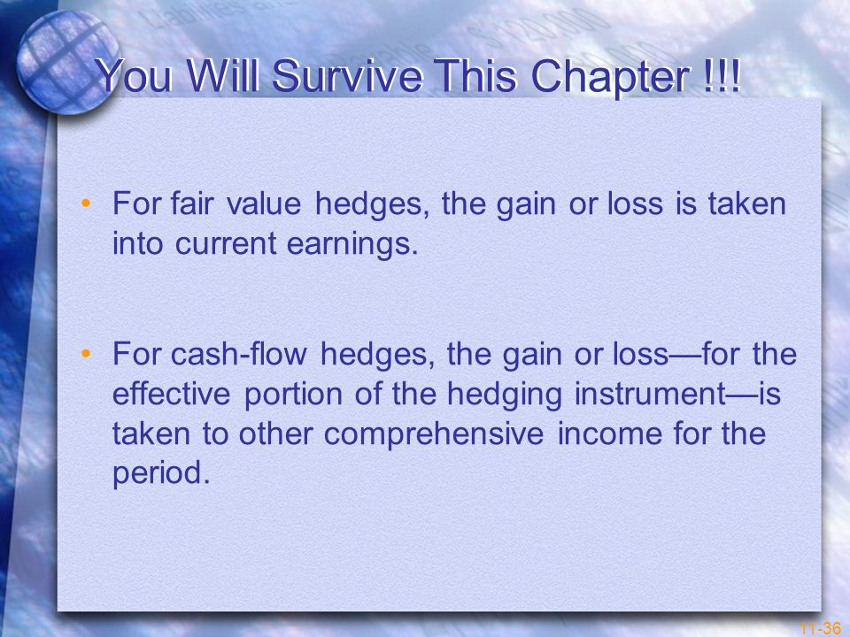 11-36 You Will Survive This Chapter !!! For fair value hedges, the gain or loss is taken into current earnings. For cash-flow hedges, the gain or loss