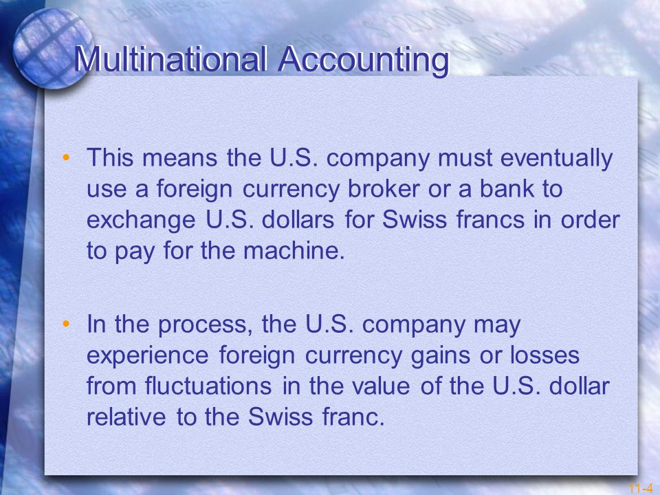 11-4 Multinational Accounting This means the U.S. company must eventually use a foreign currency broker or a bank to exchange U.S. dollars for Swiss f