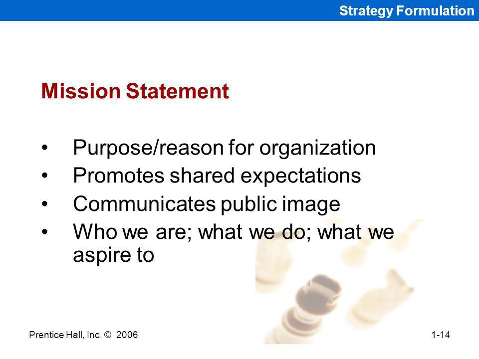 Prentice Hall, Inc. © 20061-14 Strategy Formulation Mission Statement Purpose/reason for organization Promotes shared expectations Communicates public