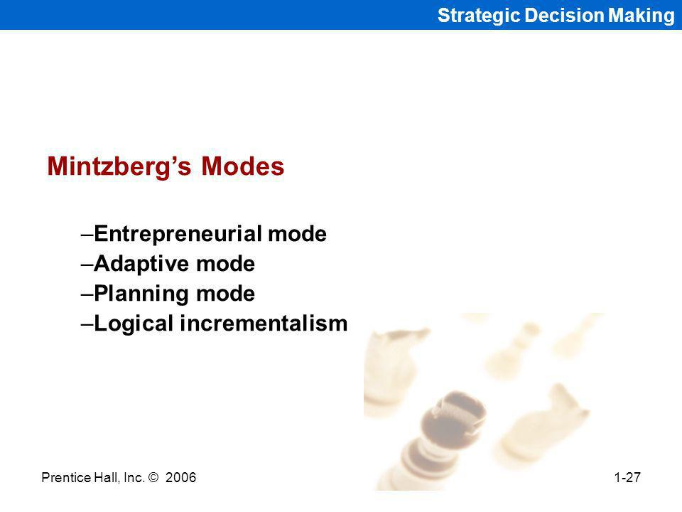 Prentice Hall, Inc. © 20061-27 Strategic Decision Making Mintzbergs Modes –Entrepreneurial mode –Adaptive mode –Planning mode –Logical incrementalism