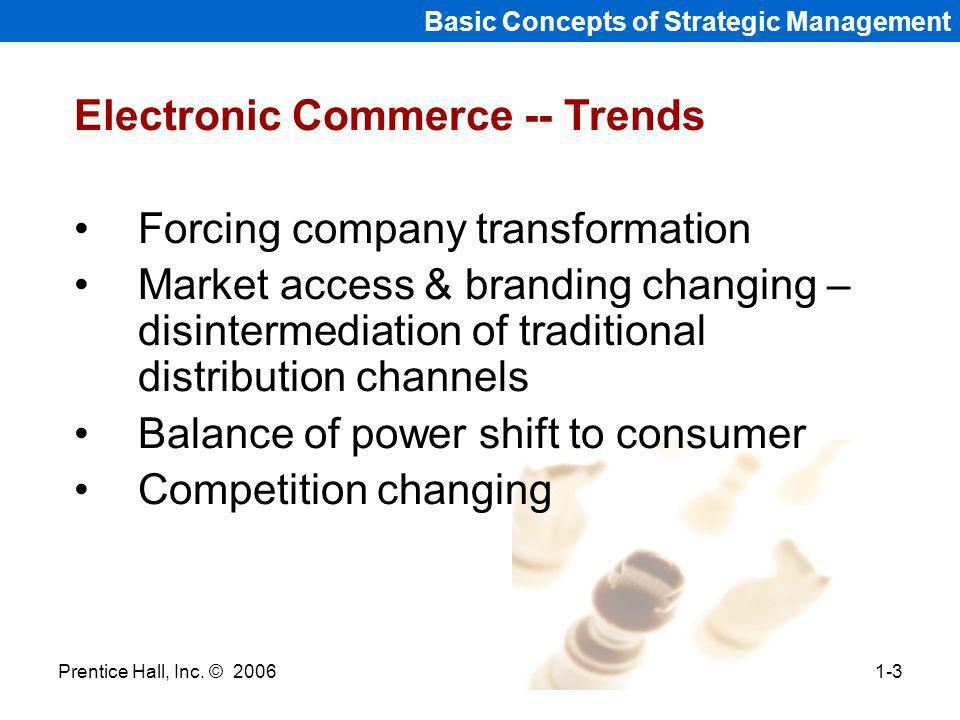 Prentice Hall, Inc. © 20061-3 Basic Concepts of Strategic Management Electronic Commerce -- Trends Forcing company transformation Market access & bran