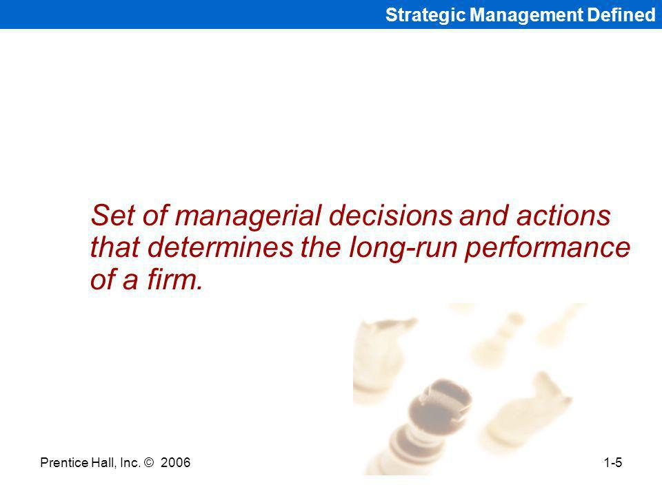 Prentice Hall, Inc. © 20061-5 Strategic Management Defined Set of managerial decisions and actions that determines the long-run performance of a firm.