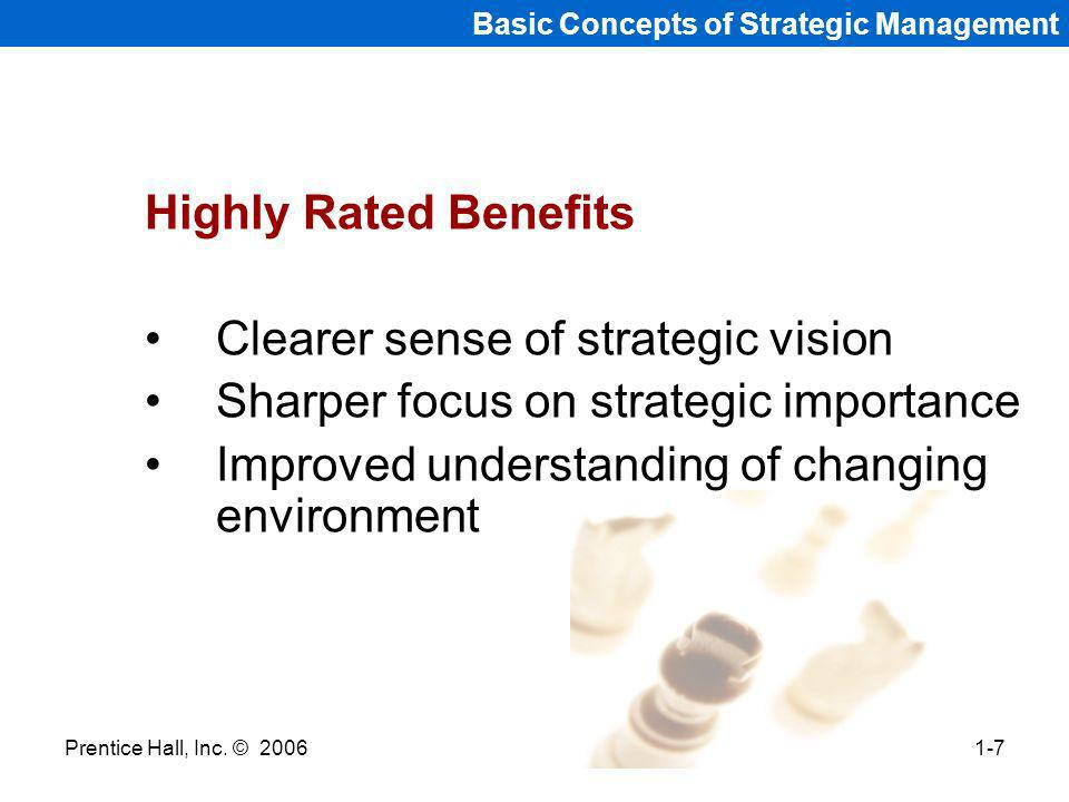 Prentice Hall, Inc. © 20061-7 Basic Concepts of Strategic Management Highly Rated Benefits Clearer sense of strategic vision Sharper focus on strategi