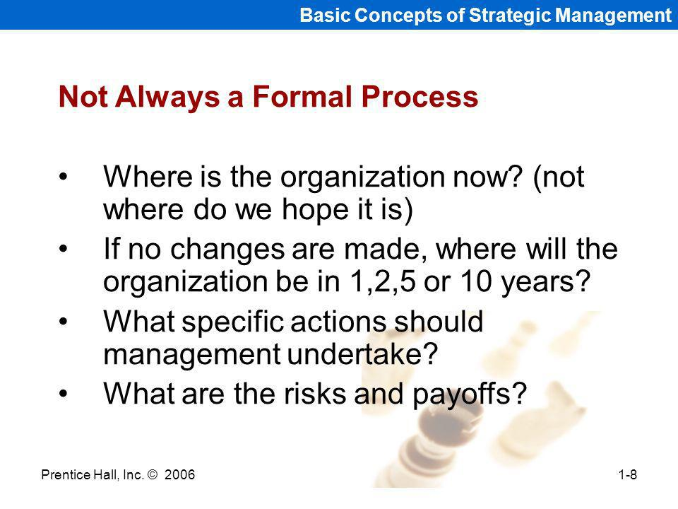 Prentice Hall, Inc. © 20061-8 Basic Concepts of Strategic Management Not Always a Formal Process Where is the organization now? (not where do we hope