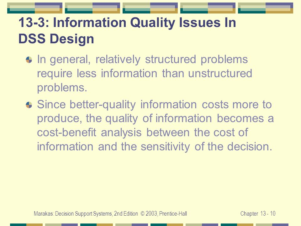 Marakas: Decision Support Systems, 2nd Edition © 2003, Prentice-HallChapter 13 - 10 13-3: Information Quality Issues In DSS Design In general, relativ