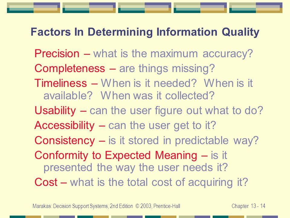 Marakas: Decision Support Systems, 2nd Edition © 2003, Prentice-HallChapter 13 - 14 Factors In Determining Information Quality Precision – what is the