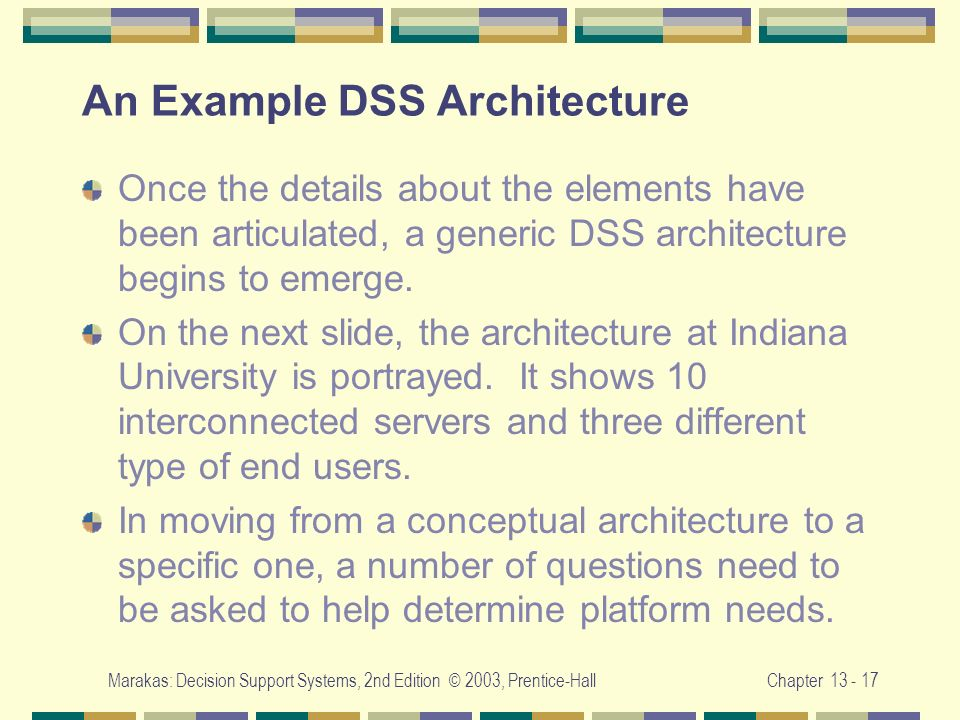 Marakas: Decision Support Systems, 2nd Edition © 2003, Prentice-HallChapter 13 - 17 An Example DSS Architecture Once the details about the elements ha