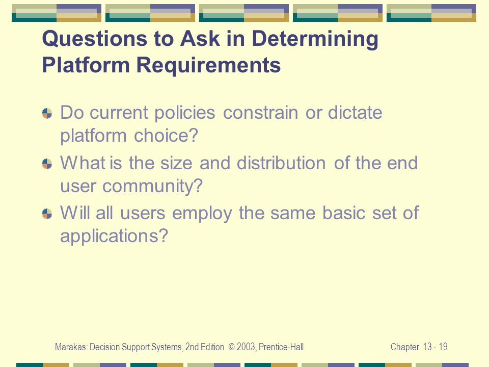 Marakas: Decision Support Systems, 2nd Edition © 2003, Prentice-HallChapter 13 - 19 Questions to Ask in Determining Platform Requirements Do current p