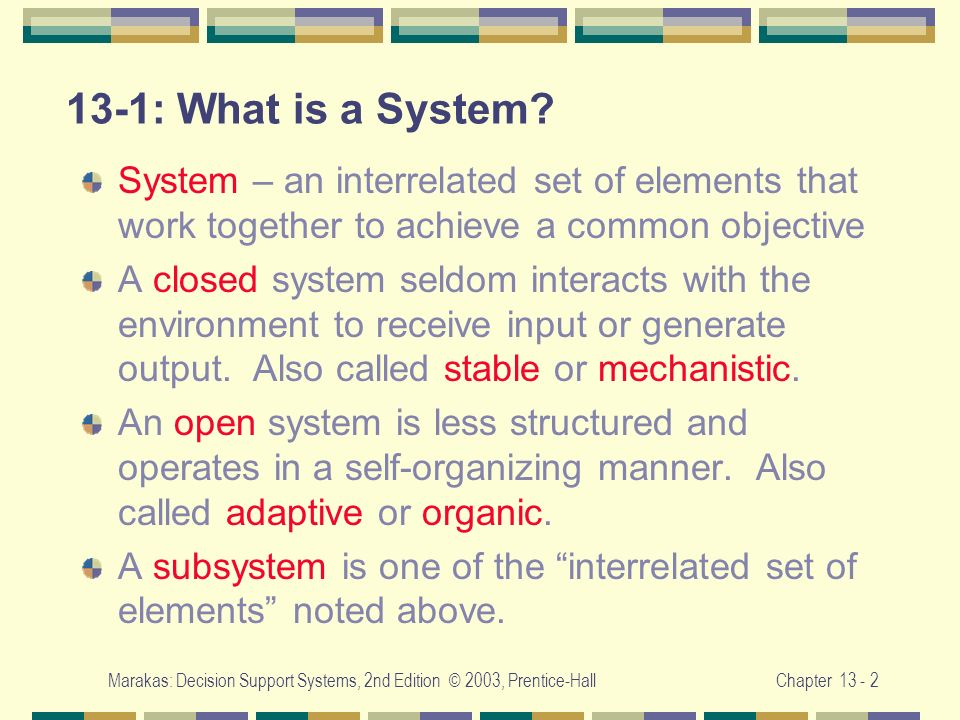 Marakas: Decision Support Systems, 2nd Edition © 2003, Prentice-HallChapter 13 - 2 13-1: What is a System? System – an interrelated set of elements th
