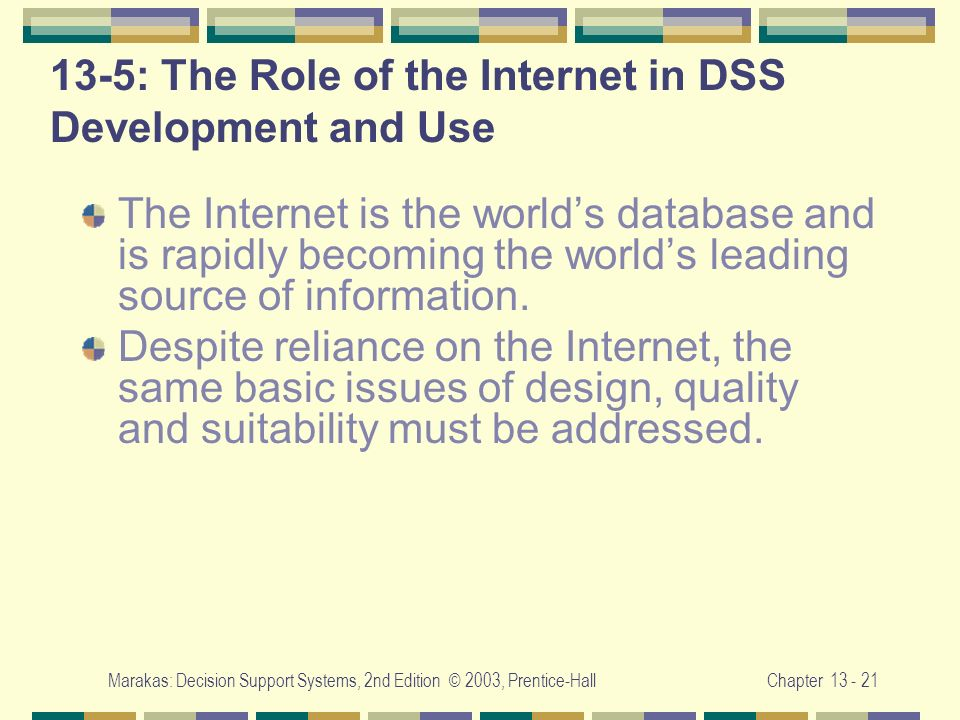 Marakas: Decision Support Systems, 2nd Edition © 2003, Prentice-HallChapter 13 - 21 13-5: The Role of the Internet in DSS Development and Use The Inte