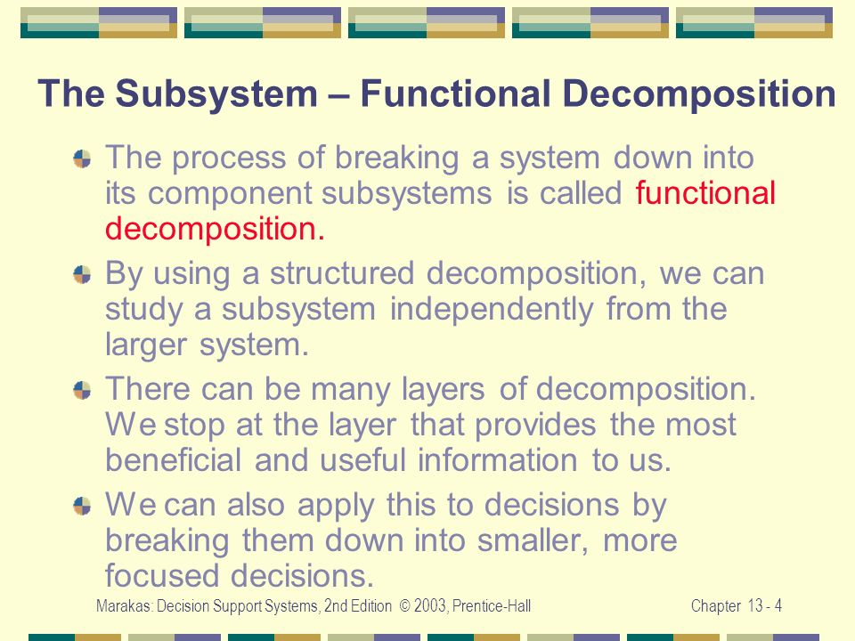 Marakas: Decision Support Systems, 2nd Edition © 2003, Prentice-HallChapter 13 - 4 The Subsystem – Functional Decomposition The process of breaking a