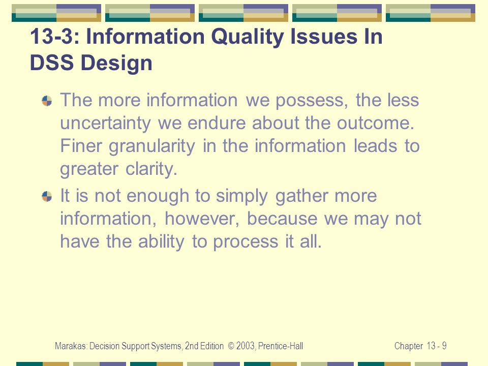 Marakas: Decision Support Systems, 2nd Edition © 2003, Prentice-HallChapter 13 - 9 13-3: Information Quality Issues In DSS Design The more information