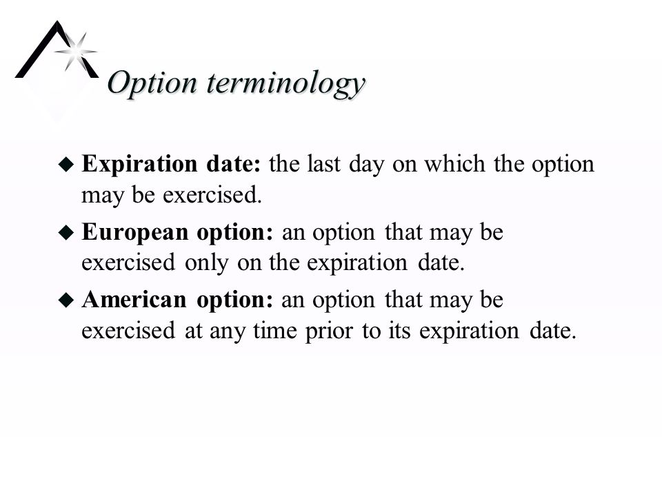 Option terminology u Expiration date: the last day on which the option may be exercised.