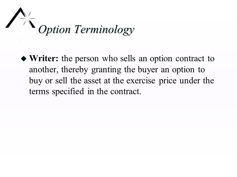 Option Terminology u Writer: the person who sells an option contract to another, thereby granting the buyer an option to buy or sell the asset at the exercise price under the terms specified in the contract.